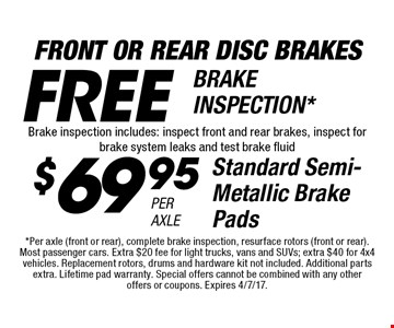 Front or Rear Disc Brakes. $69.95 Per Axle Standard Semi-Metallic Brake Pads. Free Brake Inspection*. Brake inspection includes: inspect front and rear brakes, inspect for brake system leaks and test brake fluid. *Per axle (front or rear), complete brake inspection, resurface rotors (front or rear). Most passenger cars. Extra $20 fee for light trucks, vans and SUVs; extra $40 for 4x4 vehicles. Replacement rotors, drums and hardware kit not included. Additional parts extra. Lifetime pad warranty. Special offers cannot be combined with any other offers or coupons. Expires 4/7/17.