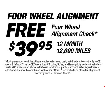 Four Wheel Alignment. $39.95 12 Month 12,000 Miles & Free Four Wheel Alignment Check*. *Most passenger vehicles. Alignment includes road test, set & adjust toe set only to OE specs & inflate Tires to OE Specs. Light Trucks, SUVs, and heavy duty series & vehicles with 20
