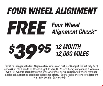 Four Wheel Alignment Check*. $39.95 12 Month 12,000 Miles. Free Four Wheel Alignment Check*. *Most passenger vehicles. Alignment includes road test, set & adjust toe set only to OE specs & inflate Tires to OE Specs. Light Trucks, SUVs, and heavy duty series & vehicles with 20