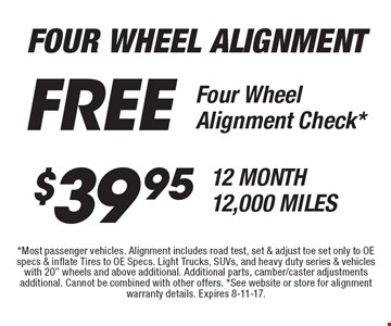 Four Wheel Alignment $39.95 - 12 Month 12,000 Miles. Free Four Wheel Alignment Check*. *Most passenger vehicles. Alignment includes road test, set & adjust toe set only to OE specs & inflate Tires to OE Specs. Light Trucks, SUVs, and heavy duty series & vehicles with 20
