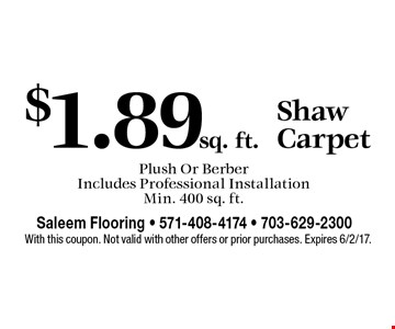 Shaw Carpet $1.89 sq. ft.. Plush Or Berber. Includes Professional Installation. Min. 400 sq. ft.. With this coupon. Not valid with other offers or prior purchases. Expires 6/2/17.