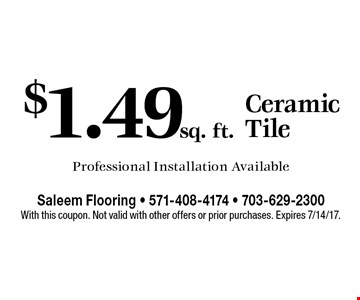 $1.49 sq. ft. Ceramic Tile Professional Installation Available. With this coupon. Not valid with other offers or prior purchases. Expires 7/14/17.
