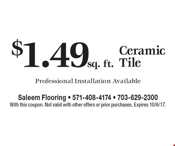$1.49 sq. ft. Ceramic Tile. Professional Installation Available. With this coupon. Not valid with other offers or prior purchases. Expires 10/6/17.