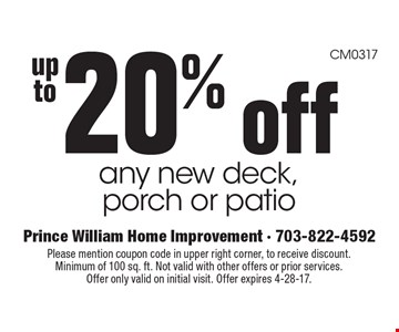up to20% off any new deck, porch or patio. Please mention coupon code in upper right corner, to receive discount. Minimum of 100 sq. ft. Not valid with other offers or prior services. Offer only valid on initial visit. Offer expires 4-28-17.