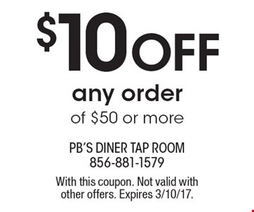 $10 Off any order of $50 or more. With this coupon. Not valid with other offers. Expires 3/10/17.