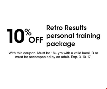 10% off Retro Results personal training package. With this coupon. Must be 18+ yrs with a valid local ID or must be accompanied by an adult. Exp. 3-10-17.