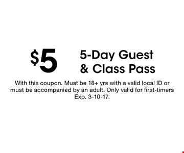 $5 5-Day Guest & Class Pass. With this coupon. Must be 18+ yrs with a valid local ID or must be accompanied by an adult. Only valid for first-timers Exp. 3-10-17.
