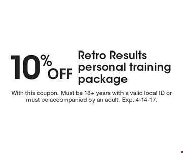 10% off retro results personal training package. With this coupon. Must be 18+ years with a valid local ID or must be accompanied by an adult. Exp. 4-14-17.