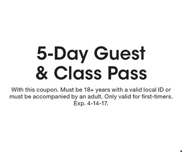 5-day guest & class pass. With this coupon. Must be 18+ years with a valid local ID or must be accompanied by an adult. Only valid for first-timers. Exp. 4-14-17.