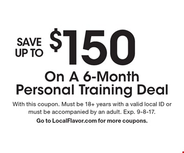 SAVE UP TO $150 On A 6-Month PT Deal. With this coupon. Must be 18+ years with a valid local ID or must be accompanied by an adult. Exp. 9-8-17. Go to LocalFlavor.com for more coupons.