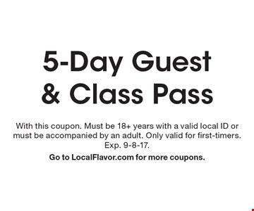 5-Day Guest & Class Pass. With this coupon. Must be 18+ years with a valid local ID or must be accompanied by an adult. Only valid for first-timers. Exp. 9-8-17. Go to LocalFlavor.com for more coupons.