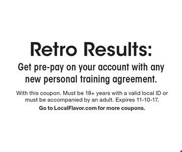 Retro Results: Get pre-pay on your account with any new personal training agreement. With this coupon. Must be 18+ years with a valid local ID or must be accompanied by an adult. Expires 11-10-17. Go to LocalFlavor.com for more coupons.