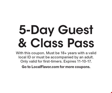 5-Day Guest & Class Pass. With this coupon. Must be 18+ years with a valid local ID or must be accompanied by an adult. Only valid for first-timers. Expires 11-10-17. Go to LocalFlavor.com for more coupons.