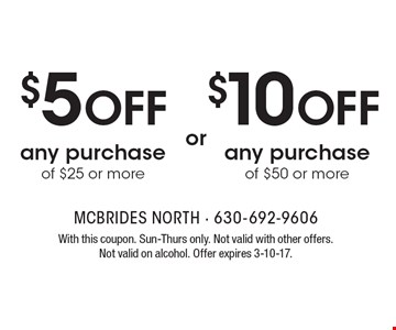 $10 OFF any purchase of $50 or more. $5 OFF any purchase of $25 or more. With this coupon. Sun-Thurs only. Not valid with other offers. Not valid on alcohol. Offer expires 3-10-17.