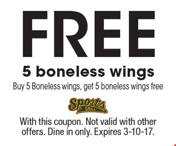 Free 5 boneless wings. Buy 5 boneless wings, get 5 boneless wings free. With this coupon. Not valid with other offers. Dine in only. Expires 3-10-17.