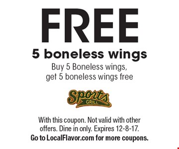 Free 5 boneless wings. Buy 5 Boneless wings, get 5 boneless wings free. With this coupon. Not valid with other offers. Dine in only. Expires 12-8-17. Go to LocalFlavor.com for more coupons.