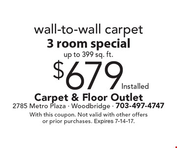 $679 installed wall-to-wall carpet 3 room special up to 399 sq. ft. With this coupon. Not valid with other offers or prior purchases. Expires 7-14-17.