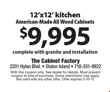 $9,995 12'x12' kitchen American-Made All Wood Cabinets complete with granite and installation. With this coupon only. See dealer for details. Must present coupon at time of purchase. Some restrictions may apply. Not valid with any other offer. Offer expires 3-10-17.