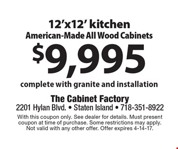 $9,995 12'x12' kitchen American-Made All Wood Cabinets complete with granite and installation. With this coupon only. See dealer for details. Must present coupon at time of purchase. Some restrictions may apply. Not valid with any other offer. Offer expires 4-14-17.