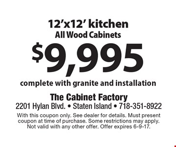 $9,995 12'x12' kitchen All Wood Cabinets complete with granite and installation. With this coupon only. See dealer for details. Must present coupon at time of purchase. Some restrictions may apply. Not valid with any other offer. Offer expires 6-9-17.