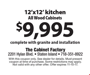 $9,995 12'x12' kitchen All Wood Cabinets. Complete with granite and installation. With this coupon only. See dealer for details. Must present coupon at time of purchase. Some restrictions may apply. Not valid with any other offer. Offer expires 11-10-17.