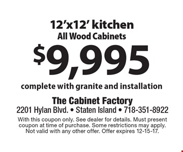 $9,995 12'x12' kitchen All Wood Cabinets complete with granite and installation. With this coupon only. See dealer for details. Must presentcoupon at time of purchase. Some restrictions may apply. Not valid with any other offer. Offer expires 12-15-17.