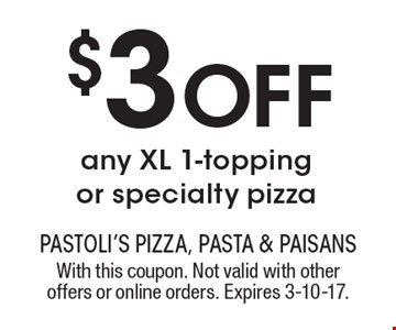 $3 Off any XL 1-topping or specialty pizza. With this coupon. Not valid with other offers or online orders. Expires 3-10-17.