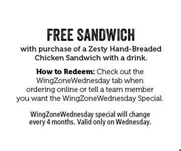 FREE SANDWICH with purchase of a Zesty Hand-Breaded Chicken Sandwich with a drink. How to Redeem: Check out the WingZoneWednesday tab when ordering online or tell a team member you want the WingZoneWednesday Special. WingZoneWednesday special will change every 4 months. Valid only on Wednesday.