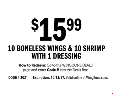 $15.99 10 boneless wings & 10 shrimp with 1 dressing. How to Redeem: Go to the Wing Zone Deals page and enter Code # into the Deals Box. CODE # 2021. Expiration: 10/13/17. Valid online at WingZone.com.