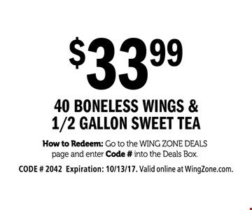 $33.99 40 Boneless Wings & 1/2 Gallon Sweet Tea. How to Redeem: Go to the Wing Zone Deals page and enter Code # into the Deals Box. CODE # 2042. Expiration: 10/13/17. Valid online at WingZone.com.