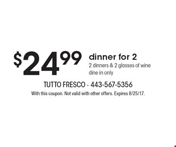 $24.99 dinner for 2. 2 dinners & 2 glasses of wine dine in only. With this coupon. Not valid with other offers. Expires 8/25/17.