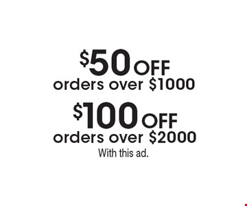 $50 Off orders over $1000. $100 Off orders over $2000. With this ad.