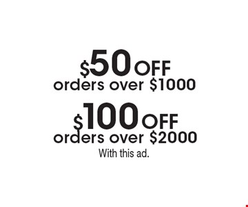 $50 Off orders over $1000 OR $100 Off orders over $2000. With this ad.