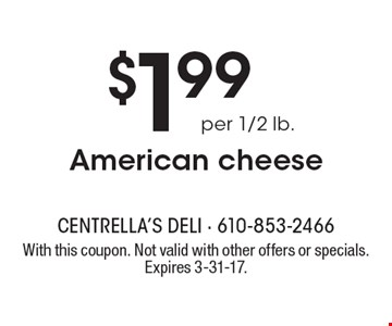 $1.99 per 1/2 lb. American cheese. With this coupon. Not valid with other offers or specials. Expires 3-31-17.