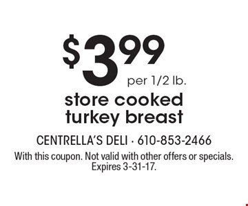 $3.99 per 1/2 lb. store cooked turkey breast. With this coupon. Not valid with other offers or specials. Expires 3-31-17.