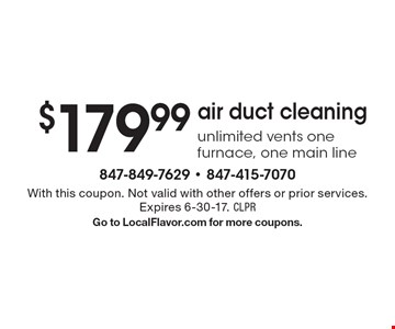 $179.99 air duct cleaning unlimited vents one furnace, one main line. With this coupon. Not valid with other offers or prior services. Expires 6-30-17. CLPRGo to LocalFlavor.com for more coupons.