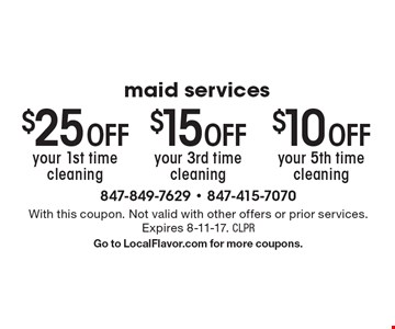 Maid services $10 Off your 5th time cleaning. $25 Off your 1st time cleaning. $15 Off your 3rd time cleaning. With this coupon. Not valid with other offers or prior services. Expires 8-11-17. CLPR. Go to LocalFlavor.com for more coupons.
