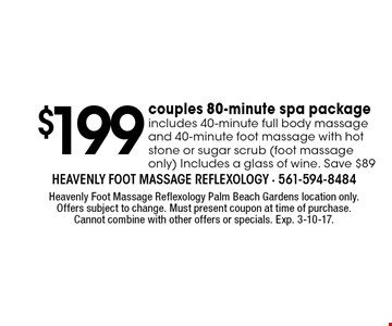 $199 couples 80-minute spa package. Includes 40-minute full body massage and 40-minute foot massage with hot stone or sugar scrub (foot massage only) Includes a glass of wine. Save $89. Heavenly Foot Massage Reflexology Palm Beach Gardens location only. Offers subject to change. Must present coupon at time of purchase. Cannot combine with other offers or specials. Exp. 3-10-17.