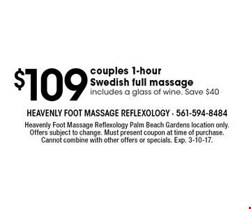 $109 couples 1-hour Swedish full massage, includes a glass of wine. Save $40. Heavenly Foot Massage Reflexology Palm Beach Gardens location only. Offers subject to change. Must present coupon at time of purchase. Cannot combine with other offers or specials. Exp. 3-10-17.