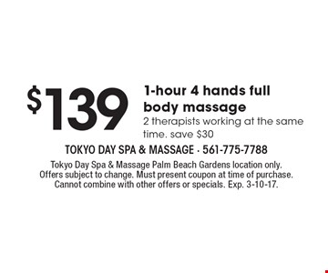 $139 1-hour 4 hands full body massage. 2 therapists working at the same time. Save $30. Tokyo Day Spa & Massage Palm Beach Gardens location only. Offers subject to change. Must present coupon at time of purchase. Cannot combine with other offers or specials. Exp. 3-10-17.
