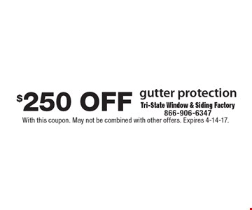 $250 off gutter protection. With this coupon. May not be combined with other offers. Expires 4-14-17.