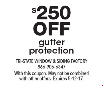 $250 off gutter protection. With this coupon. May not be combined with other offers. Expires 5-12-17.