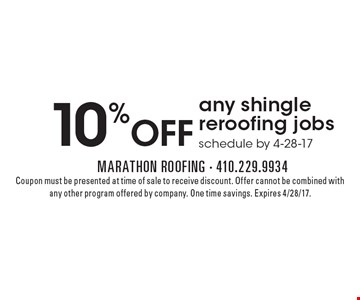 10% OFF any shingle reroofing jobs schedule by 4-28-17. Coupon must be presented at time of sale to receive discount. Offer cannot be combined with any other program offered by company. One time savings. Expires 4/28/17.