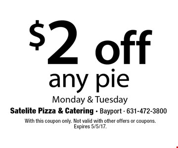 $2 off any pie. Monday & Tuesday. With this coupon only. Not valid with other offers or coupons. Expires 5/5/17.