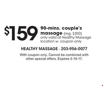 $159 90-mins. couple's massage (reg. $200). Only valid at Healthy Massage location with coupon only. With coupon only. Cannot be combined with other special offers. Expires 3-10-17.