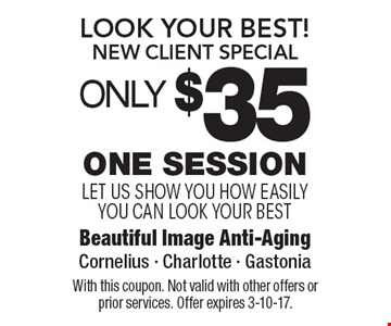 Look Your Best! New Client Special. Only $35 for One Session. Let us show you how easily you can look your best. With this coupon. Not valid with other offers or prior services. Offer expires 3-10-17.