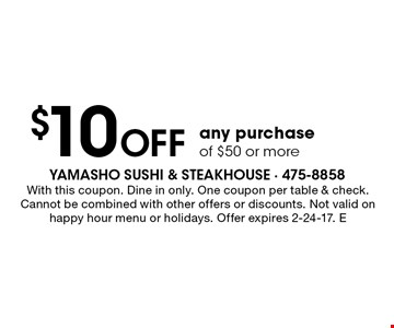 $10 off any purchase of $50 or more. With this coupon. Dine in only. One coupon per table & check. Cannot be combined with other offers or discounts. Not valid on happy hour menu or holidays. Offer expires 2-24-17. E