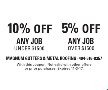 10% OFF Any Job Under $1500 OR 5% OFF Any Job Over $1500. With this coupon. Not valid with other offers or prior purchases. Expires 11-3-17.