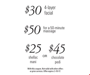 $30 4-layer facial OR $50 for a 50-minute massage OR $25 shellac mani OR $45  chocolate pedi. With this coupon. Not valid with other offers or prior services. Offer expires 3-10-17.