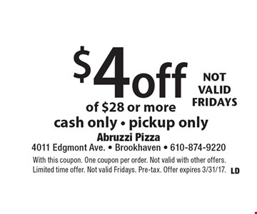 17-Year Anniversary $4 off your order of $28 or more, cash only - pickup only. With this coupon. One coupon per order. Not valid with other offers. Limited time offer. Not valid Fridays. Pre-tax. Offer expires 3/31/17.
